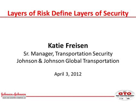 Layers of Risk Define Layers of Security Katie Freisen Sr. Manager, Transportation Security Johnson & Johnson Global Transportation April 3, 2012.