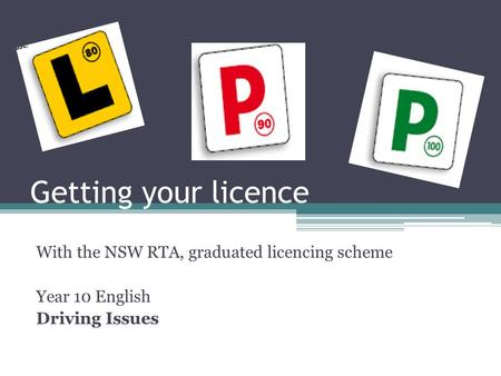 Getting your licence With the NSW RTA, graduated licencing scheme Year 10 English Driving Issues.