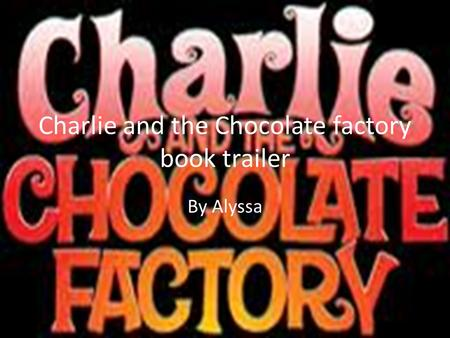 Charlie and the Chocolate factory book trailer By Alyssa.