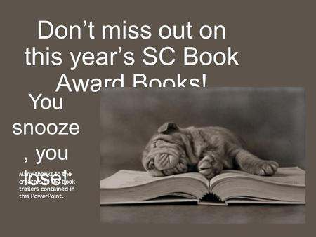 Don't miss out on this year's SC Book Award Books! You snooze, you lose! Many thanks to the creators of the book trailers contained in this PowerPoint.