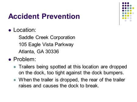 Accident Prevention Location: Saddle Creek Corporation 105 Eagle Vista Parkway Atlanta, GA 30336 Problem: Trailers being spotted at this location are dropped.