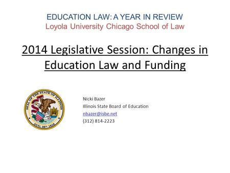 EDUCATION LAW: A YEAR IN REVIEW Loyola University Chicago School of Law 2014 Legislative Session: Changes in Education Law and Funding Nicki Bazer Illinois.