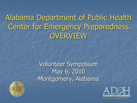 Alabama Department of Public Health Center for Emergency Preparedness OVERVIEW Volunteer Symposium May 6, 2010 Montgomery, Alabama.
