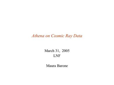 Athena on Cosmic Ray Data March 31, 2005 LNF Maura Barone.