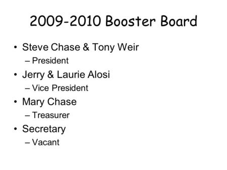 2009-2010 Booster Board Steve Chase & Tony Weir –President Jerry & Laurie Alosi –Vice President Mary Chase –Treasurer Secretary –Vacant.