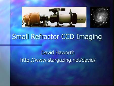 Small Refractor CCD Imaging David Haworth
