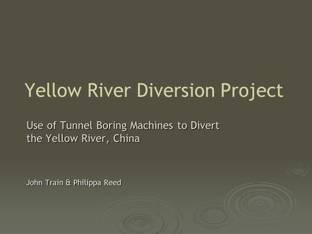 Yellow River Diversion Project Use of Tunnel Boring Machines to Divert the Yellow River, China John Train & Philippa Reed.
