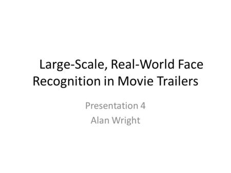 Large-Scale, Real-World Face Recognition in Movie Trailers Presentation 4 Alan Wright.