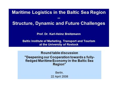 Maritime Logistics in the Baltic Sea Region – Structure, Dynamic and Future Challenges Prof. Dr. Karl-Heinz Breitzmann Baltic Institute of Marketing, Transport.