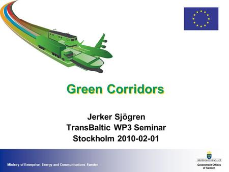 Ministry of Enterprise, Energy and Communications Sweden Green Corridors Jerker Sjögren TransBaltic WP3 Seminar Stockholm 2010-02-01.