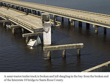 A semi-tractor trailer truck is broken and left dangling in the bay from the broken end of the Interstate 10 bridge to Santa Rosa County.