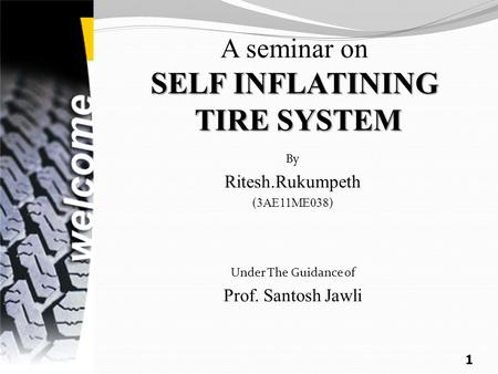 SELF INFLATINING TIRE SYSTEM A seminar on SELF INFLATINING TIRE SYSTEM By Ritesh.Rukumpeth ( 3AE11ME038 ) Under The Guidance of Prof. Santosh Jawli 1.