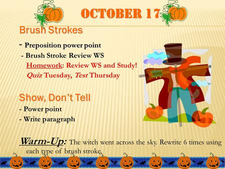 October 17 Brush Strokes - Preposition power point - Brush Stroke Review WS - Homework: Review WS and Study! - Quiz Tuesday, Test Thursday Show, Don't.