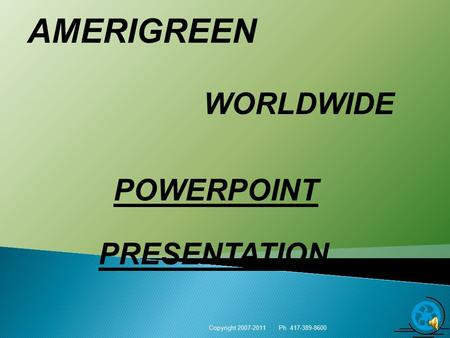 AMERIGREEN WORLDWIDE Copyright 2007-2011 Ph 417-389-8600 1 POWERPOINT PRESENTATION.