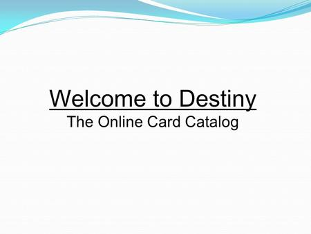 Welcome to Destiny The Online Card Catalog. T o log on to Destiny, you will need access to the Internet. Then type in the url:destiny.ccisd.com. You will.