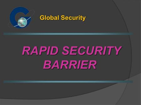 RAPID SECURITY BARRIER Global Security. Barrier Properties A security physical barrier for rapid deployment from a designated truck / trailer. The barrier.