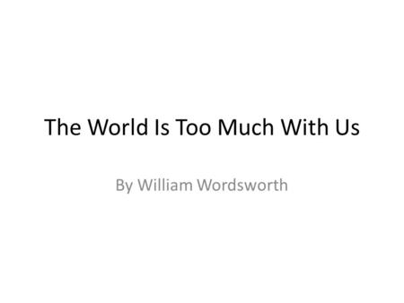 The World Is Too Much With Us By William Wordsworth.
