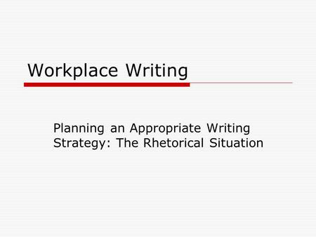 Workplace Writing Planning an Appropriate Writing Strategy: The Rhetorical Situation.