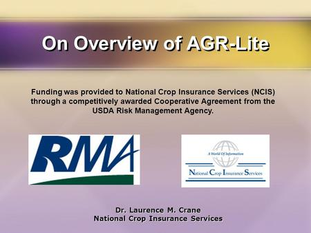 On Overview of AGR-Lite Dr. Laurence M. Crane National Crop Insurance Services Dr. Laurence M. Crane National Crop Insurance Services Funding was provided.