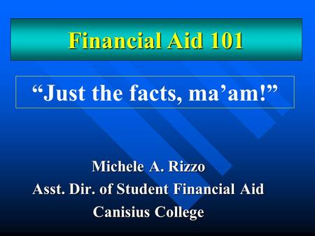 "Michele A. Rizzo Asst. Dir. of Student Financial Aid Canisius College ""Just the facts, ma'am!"" Financial Aid 101."