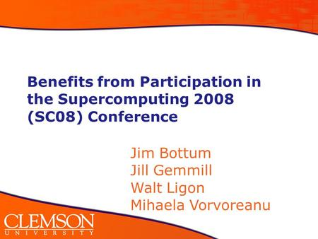 Benefits from Participation in the Supercomputing 2008 (SC08) Conference Jim Bottum Jill Gemmill Walt Ligon Mihaela Vorvoreanu.