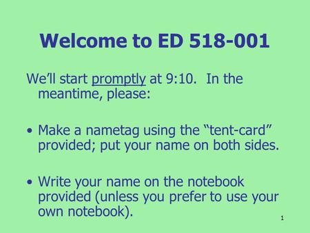 "1 Welcome to ED 518-001 We'll start promptly at 9:10. In the meantime, please: Make a nametag using the ""tent-card"" provided; put your name on both sides."
