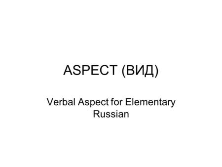ASPECT (ВИД) Verbal Aspect for Elementary Russian.