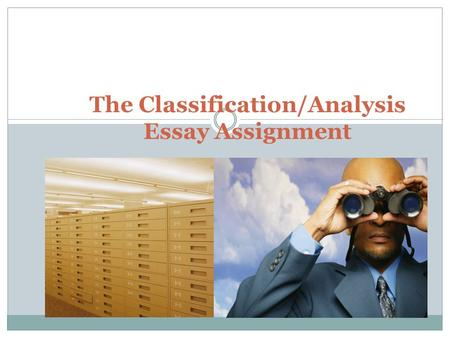 The Classification/Analysis Essay Assignment. About this assignment Students ask the most questions about the following assignment. You're already familiar.