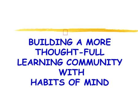 Ð BUILDING A MORE THOUGHT-FULL LEARNING COMMUNITY WITH HABITS OF MIND.