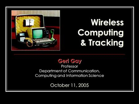 Wireless Computing & Tracking Geri Gay Professor Department of Communication, Computing and Information Science October 11, 2005.