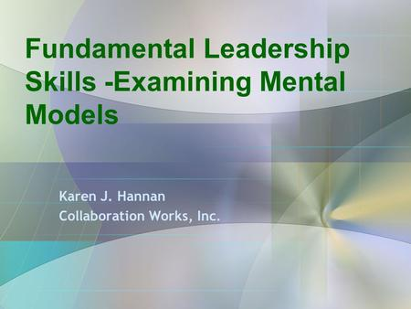 Fundamental Leadership Skills -Examining Mental Models Karen J. Hannan Collaboration Works, Inc.
