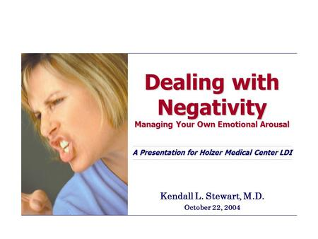 Dealing with Negativity Managing Your Own Emotional Arousal A Presentation for Holzer Medical Center LDI Kendall L. Stewart, M.D. October 22, 2004.