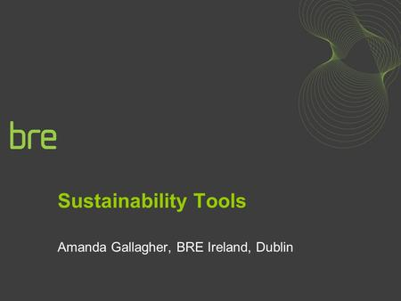 Sustainability Tools Amanda Gallagher, BRE Ireland, Dublin.
