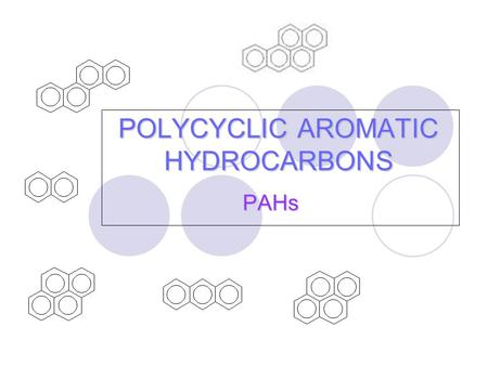 POLYCYCLIC AROMATIC HYDROCARBONS PAHs. What are PAHs? group of organic compounds two or more aromatic (benzene) rings are fused together.