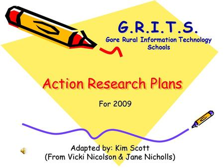 Action Research Plans Adapted by: Kim Scott (From Vicki Nicolson & Jane Nicholls) For 2009 G.R.I.T.S. Gore Rural Information Technology Schools.