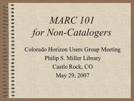 MARC 101 for Non-Catalogers Colorado Horizon Users Group Meeting Philip S. Miller Library Castle Rock, CO May 29, 2007.