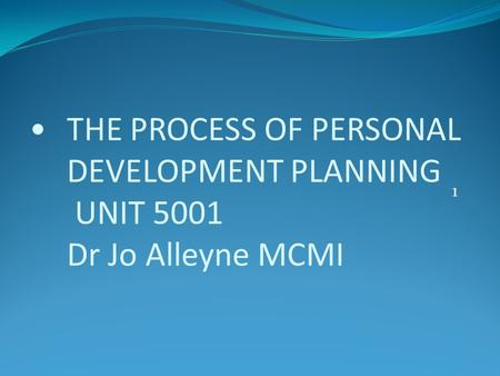 THE PROCESS OF PERSONAL DEVELOPMENT PLANNING UNIT 5001 Dr Jo Alleyne MCMI 1.