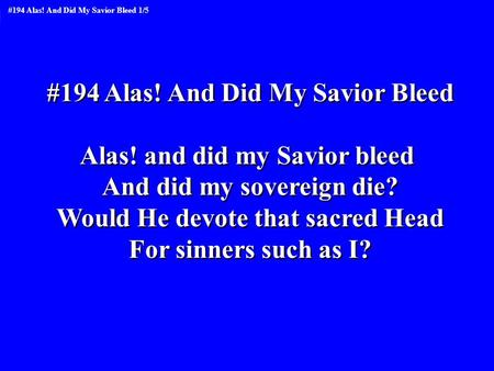 #194 Alas! And Did My Savior Bleed Alas! and did my Savior bleed And did my sovereign die? Would He devote that sacred Head For sinners such as I? #194.