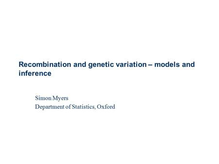 Simon Myers Department of Statistics, Oxford Recombination and genetic variation – models and inference.