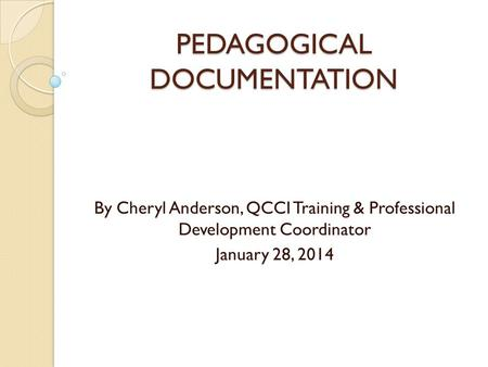 PEDAGOGICAL DOCUMENTATION By Cheryl Anderson, QCCI Training & Professional Development Coordinator January 28, 2014.