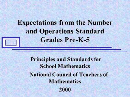 Expectations from the Number and Operations Standard Grades Pre-K-5 Principles and Standards for School Mathematics National Council of Teachers of Mathematics.