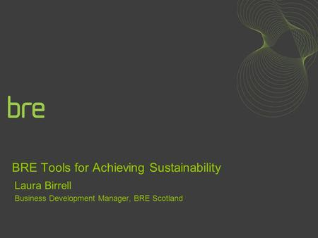 BRE Tools for Achieving Sustainability Laura Birrell Business Development Manager, BRE Scotland.