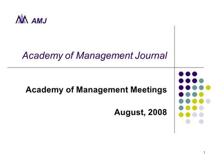 AMJ 1 Academy of Management Journal Academy of Management Meetings August, 2008.