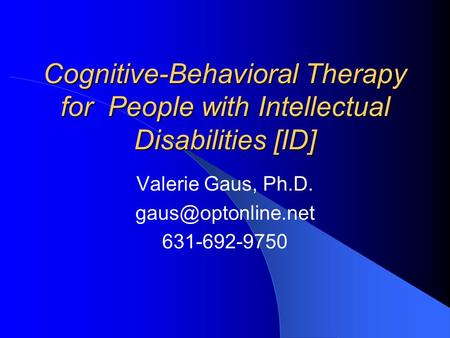 Cognitive-Behavioral Therapy for People with Intellectual Disabilities [ID] Valerie Gaus, Ph.D. 631-692-9750.