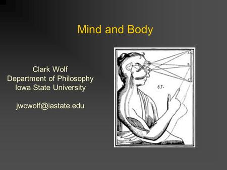 Mind and Body Clark Wolf Department of Philosophy Iowa State University