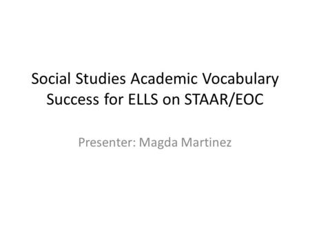 Social Studies Academic Vocabulary Success for ELLS on STAAR/EOC Presenter: Magda Martinez.