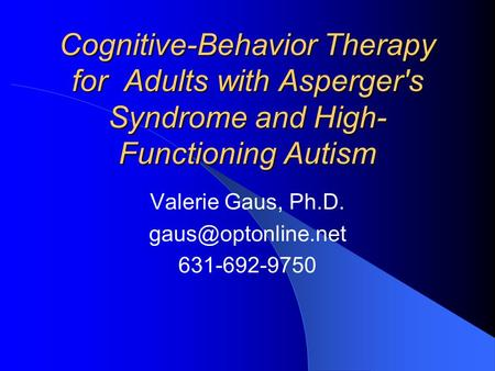 Cognitive-Behavior Therapy for Adults with Asperger's Syndrome and High- Functioning Autism Valerie Gaus, Ph.D. 631-692-9750.