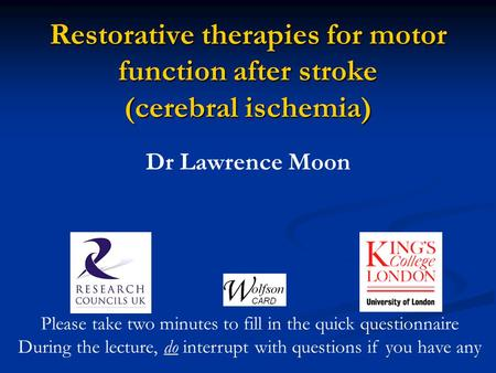 Restorative therapies for motor function after stroke (cerebral ischemia) Dr Lawrence Moon Please take two minutes to fill in the quick questionnaire During.