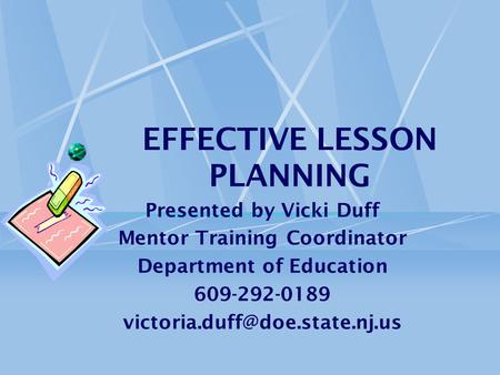 EFFECTIVE LESSON PLANNING Presented by Vicki Duff Mentor Training Coordinator Department of Education 609-292-0189