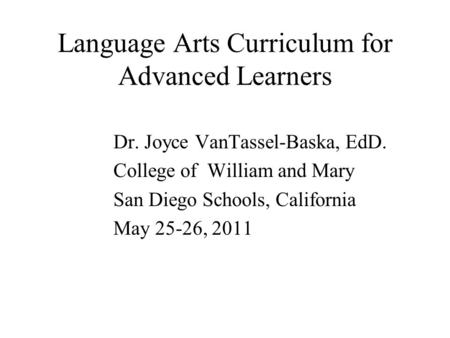 Language Arts Curriculum for Advanced Learners Dr. Joyce VanTassel-Baska, EdD. College of William and Mary San Diego Schools, California May 25-26, 2011.